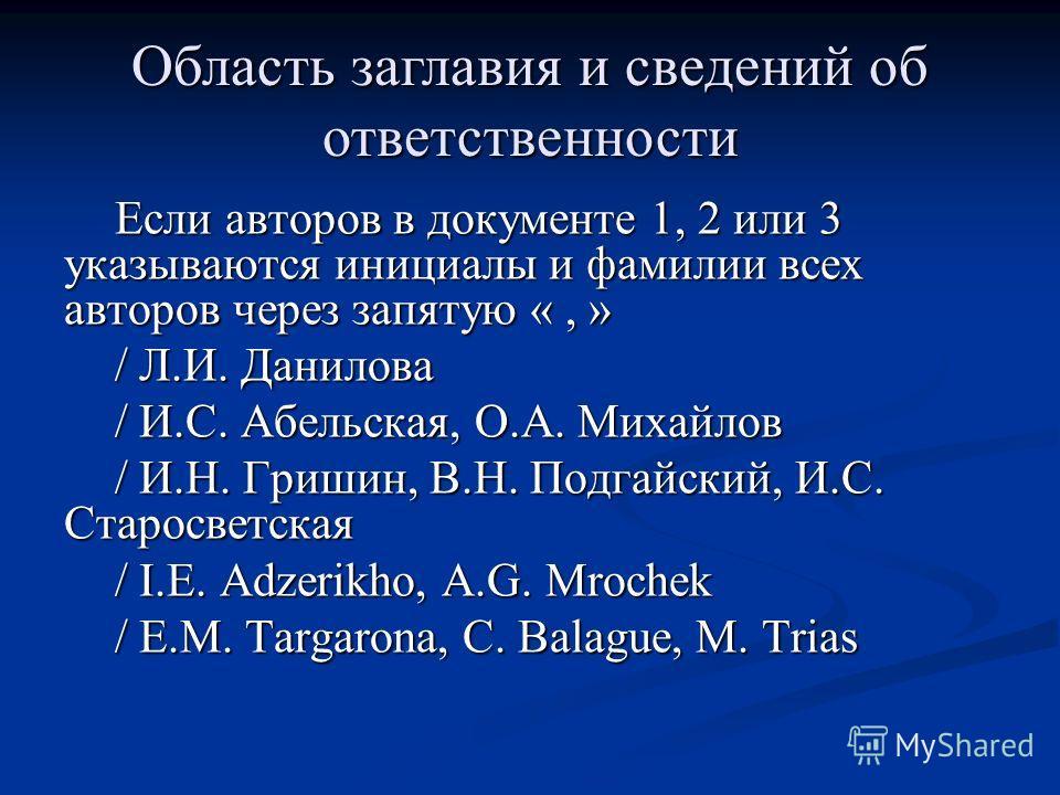 Если авторов в документе 1, 2 или 3 указываются инициалы и фамилии всех авторов через запятую «, » / Л.И. Данилова / И.С. Абельская, О.А. Михайлов / И.Н. Гришин, В.Н. Подгайский, И.С. Старосветская / I.E. Adzerikho, A.G. Mrochek / E.M. Targarona, C.