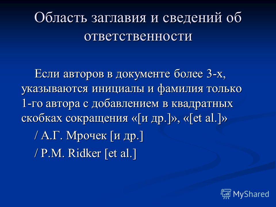 Если авторов в документе более 3-х, указываются инициалы и фамилия только 1-го автора с добавлением в квадратных скобках сокращения «[и др.]», «[et al.]» / А.Г. Мрочек [и др.] / P.M. Ridker [et al.] Область заглавия и сведений об ответственности