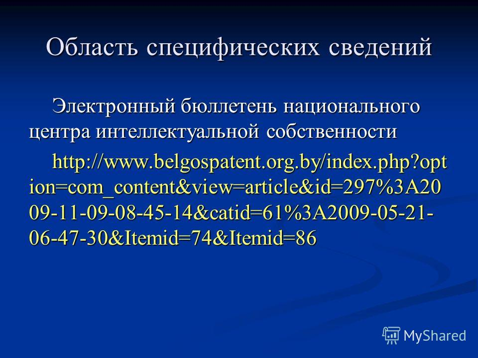 Электронный бюллетень национального центра интеллектуальной собственности http://www.belgospatent.org.by/index.php?opt ion=com_content&view=article&id=297%3A20 09-11-09-08-45-14&catid=61%3A2009-05-21- 06-47-30&Itemid=74&Itemid=86 Область специфически