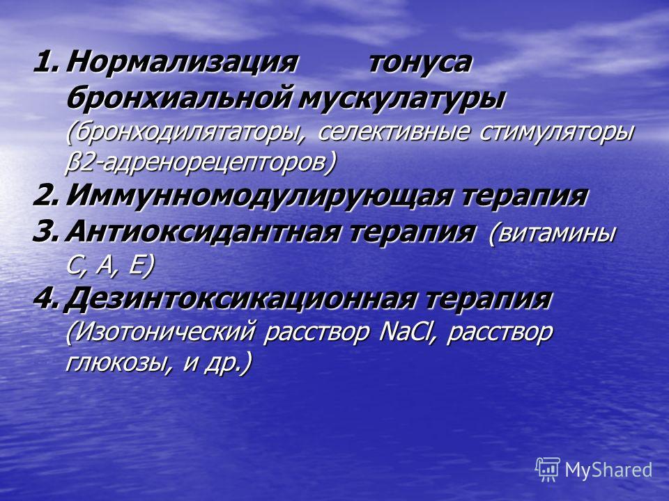 1. Нормализация тонуса бронхиальной мускулатуры (бронходилятаторы, селективные стимуляторы β2-адренорецепторов) 2. Иммунномодулирующая терапия 3. Антиоксидантная терапия (витамины С, А, Е) 4. Дезинтоксикационная терапия (Изотонический расствор NaCl,