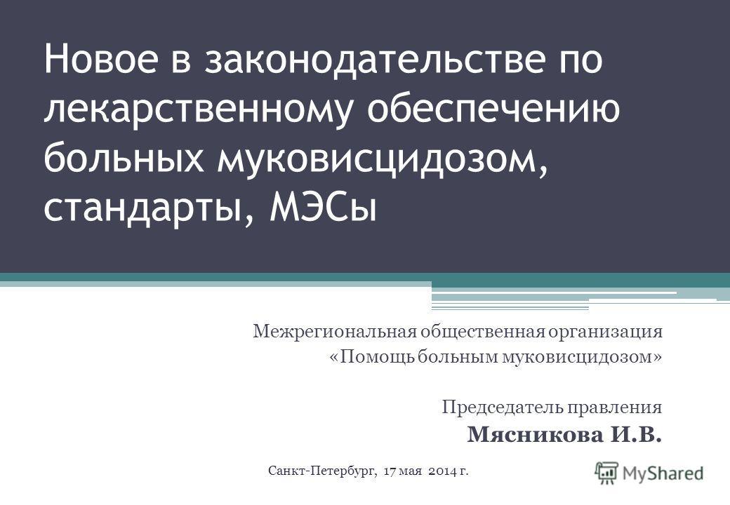 Новое в законодательстве по лекарственному обеспечению больных муковисцидозом, стандарты, МЭСы Межрегиональная общественная организация «Помощь больным муковисцидозом» Председатель правления Мясникова И.В. Санкт-Петербург, 17 мая 2014 г.