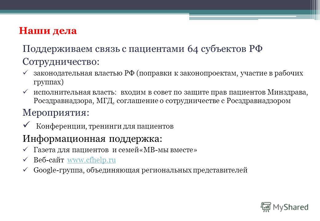 Наши дела Поддерживаем связь с пациентами 64 субъектов РФ Сотрудничество: законодательная властью РФ (поправки к законопроектам, участие в рабочих группах) исполнительная власть: входим в совет по защите прав пациентов Минздрава, Росздравнадзора, МГД