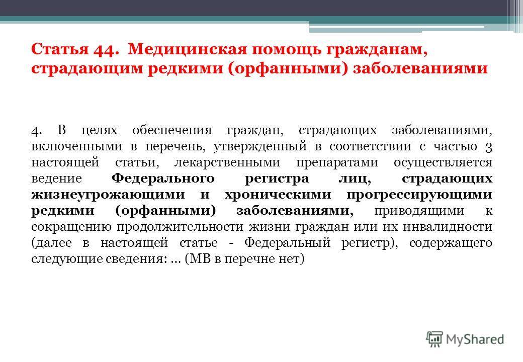 Статья 44. Медицинская помощь гражданам, страдающим редкими (орфанными) заболеваниями 4. В целях обеспечения граждан, страдающих заболеваниями, включенными в перечень, утвержденный в соответствии с частью 3 настоящей статьи, лекарственными препаратам