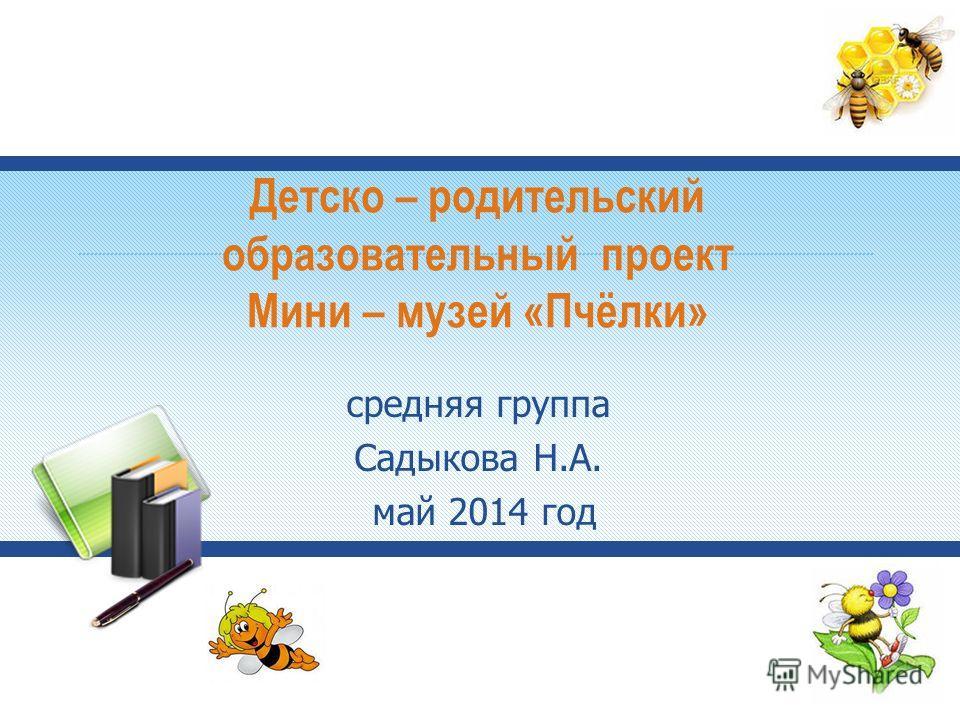 Детско – родительский образовательный проект Мини – музей «Пчёлки» средняя группа Садыкова Н.А. май 2014 год