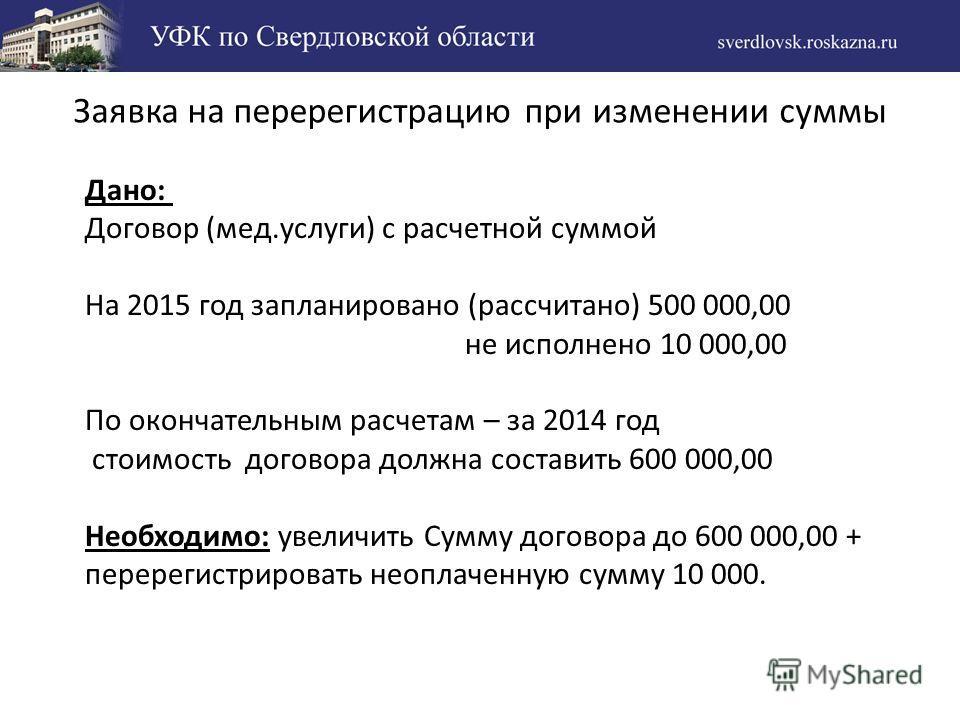 Заявка на перерегистрацию при изменении суммы Дано: Договор (мед.услуги) с расчетной суммой На 2015 год запланировано (рассчитано) 500 000,00 не исполнено 10 000,00 По окончательным расчетам – за 2014 год стоимость договора должна составить 600 000,0