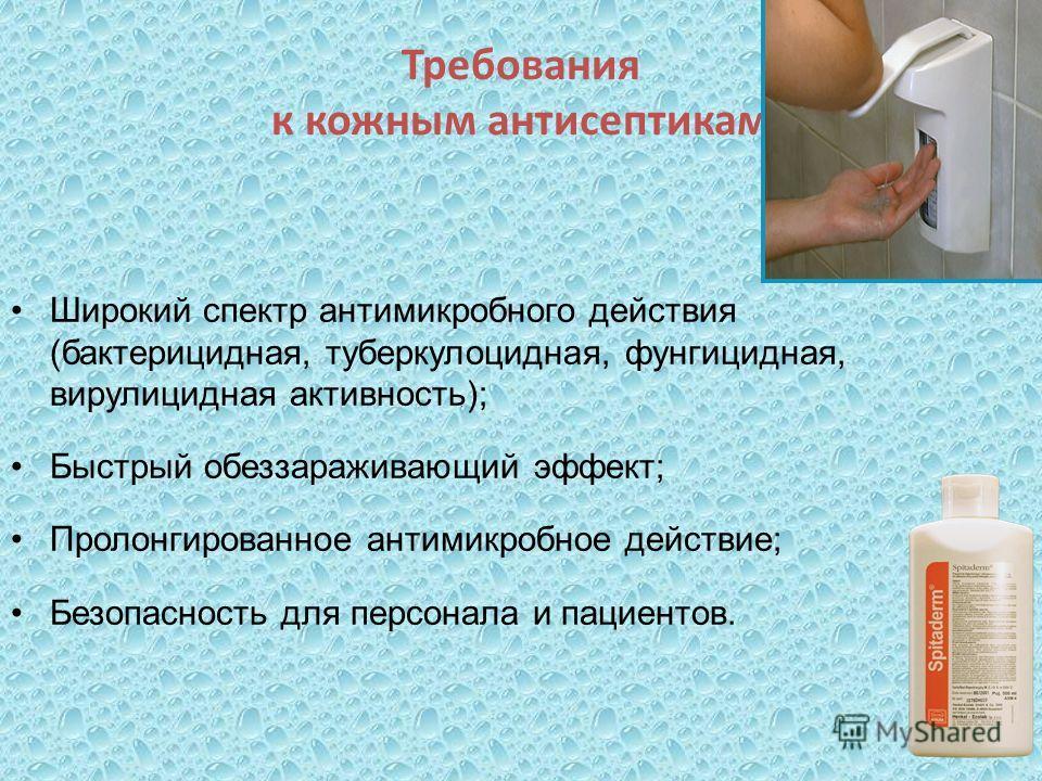 Требования к кожным антисептикам Широкий спектр антимикробного действия (бактерицидная, туберкулоцидная, фунгицидная, вирулицидная активность); Быстрый обеззараживающий эффект; Пролонгированное антимикробное действие; Безопасность для персонала и пац