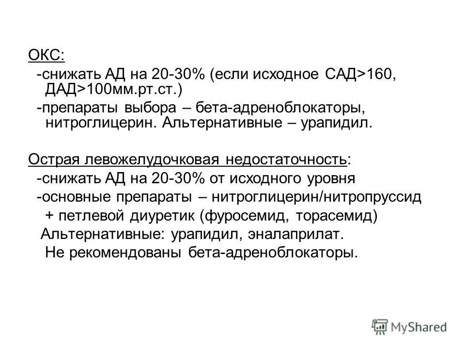 ОКС: -снижать АД на 20-30% (если исходное САД>160, ДАД>100 мм.рт.ст.) -препараты выбора – бета-адреноблокаторы, нитроглицерин. Альтернативные – урапидил. Острая левожелудочковая недостаточность: -снижать АД на 20-30% от исходного уровня -основные пре