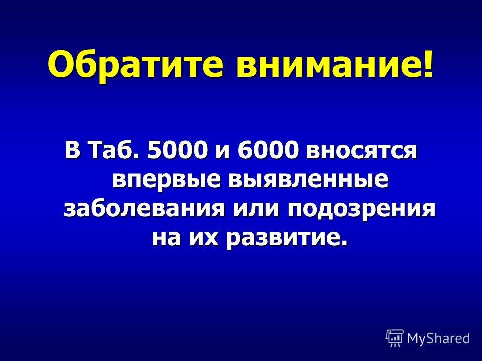 Обратите внимание! В Таб. 5000 и 6000 вносятся впервые выявленные заболевания или подозрения на их развитие.