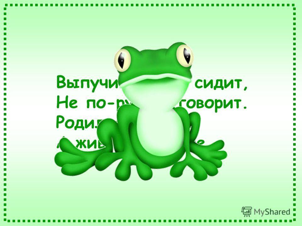 Выпучив глаза, сидит, Не по-русски говорит. Родилась в воде, А живёт на земле.
