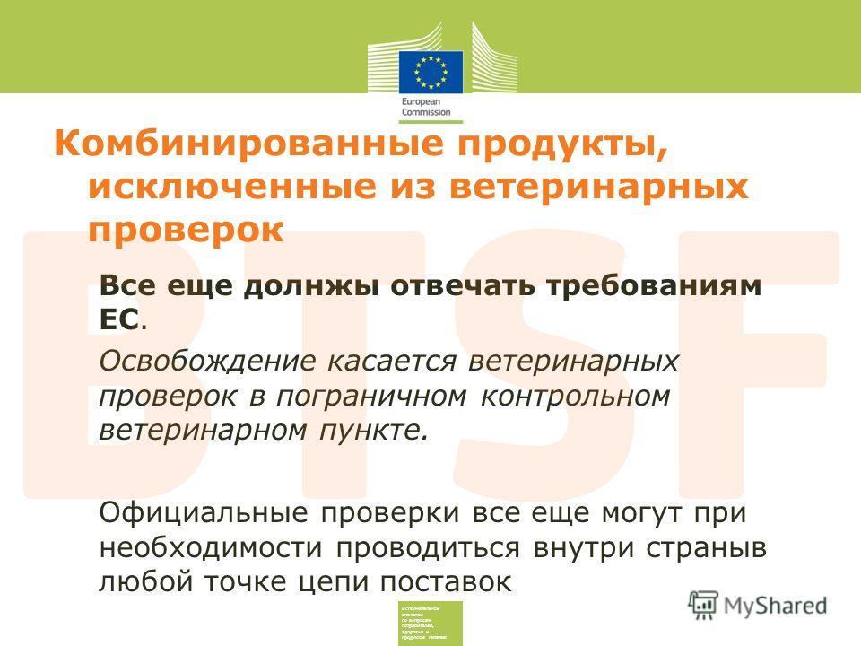 Исполнительное агентство по вопросам потребителей, здоровья и продуктов питания Комбинированные продукты, исключенные из ветеринарных проверок Все еще долнжы отвечать требованиям ЕС. Освобождение касается ветеринарных проверок в пограничном контрольн