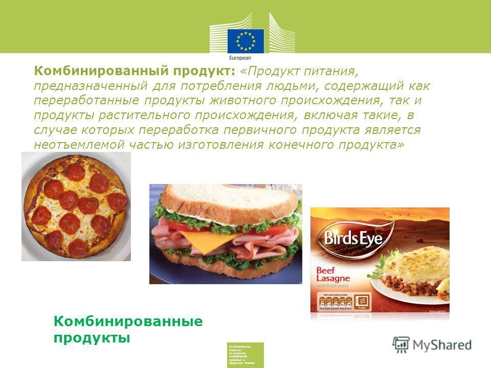 Исполнительное агентство по вопросам потребителей, здоровья и продуктов питания Комбинированный продукт: «Продукт питания, предназначенный для потребления людьми, содержащий как переработанные продукты животного происхождения, так и продукты растител