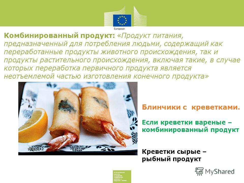 Исполнительное агентство по вопросам потребителей, здоровья и продуктов питания Блинчики с креветками. Если креветки вареные – комбинированный продукт Креветки сырые – рыбный продукт Комбинированный продукт: «Продукт питания, предназначенный для потр