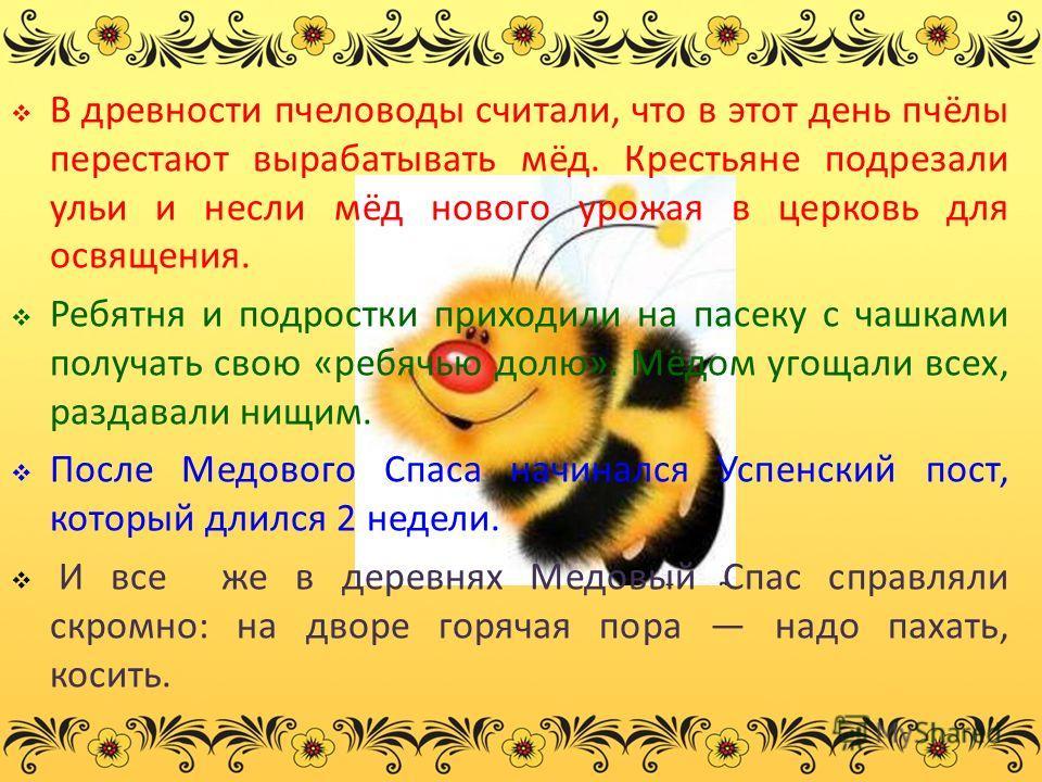 В древности пчеловоды считали, что в этот день пчёлы перестают вырабатывать мёд. Крестьяне подрезали ульи и несли мёд нового урожая в церковь для освящения. Ребятня и подростки приходили на пасеку с чашками получать свою «ребячью долю». Мёдом угощали