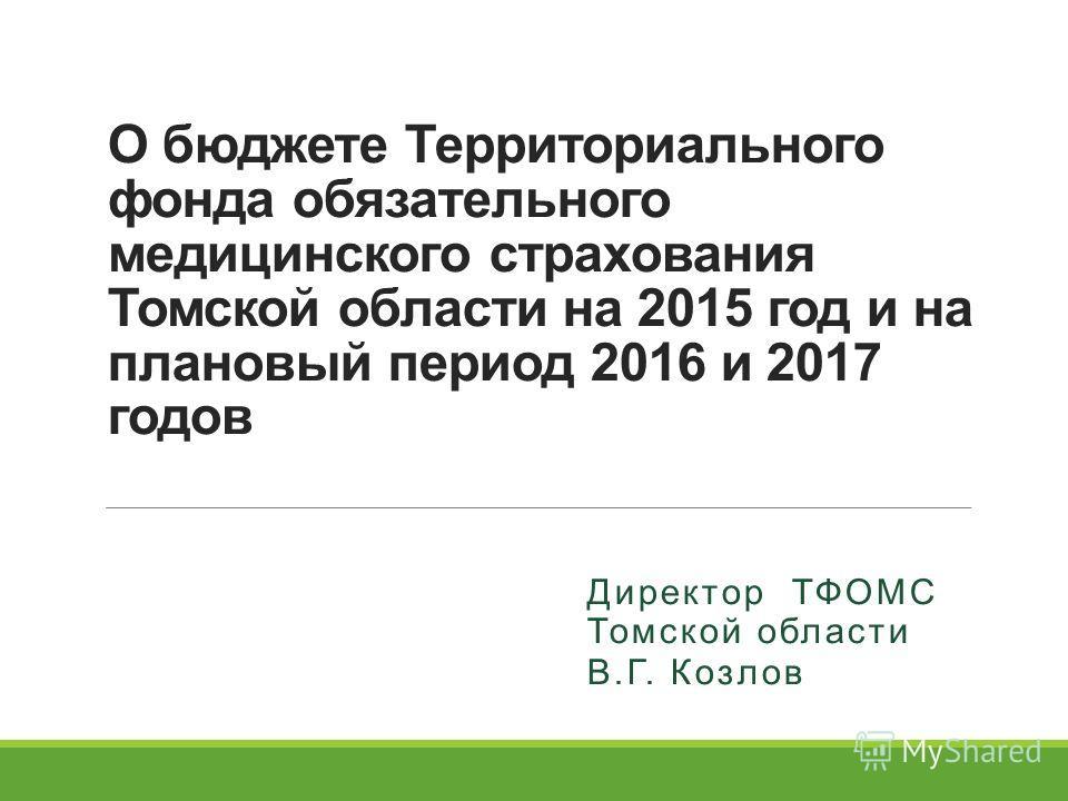 О бюджете Территориального фонда обязательного медицинского страхования Томской области на 2015 год и на плановый период 2016 и 2017 годов Директор ТФОМС Томской области В.Г. Козлов