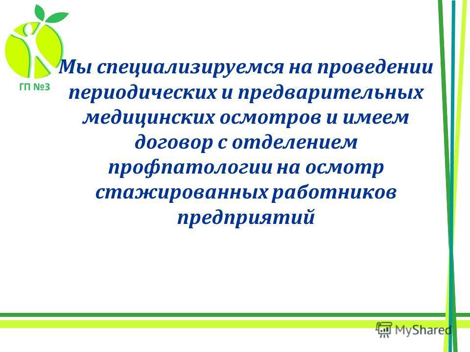 Мы специализируемся на проведении периодических и предварительных медицинских осмотров и имеем договор с отделением профпатологии на осмотр стажированных работников предприятий