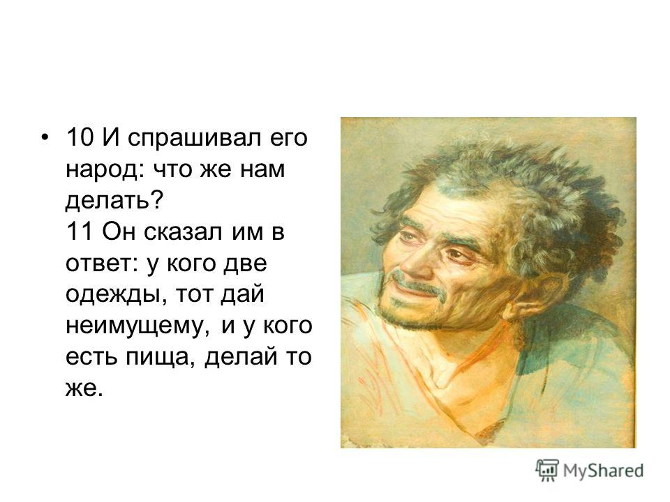 10 И спрашивал его народ: что же нам делать? 11 Он сказал им в ответ: у кого две одежды, тот дай неимущему, и у кого есть пища, делай то же.