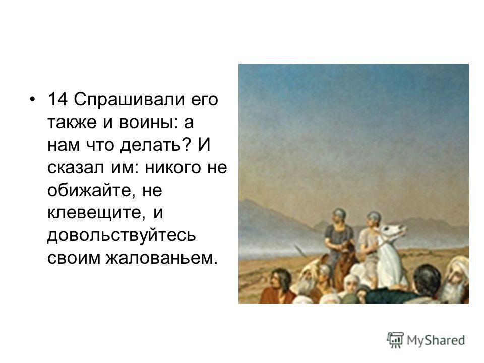 14 Спрашивали его также и воины: а нам что делать? И сказал им: никого не обижайте, не клевещите, и довольствуйтесь своим жалованьем.