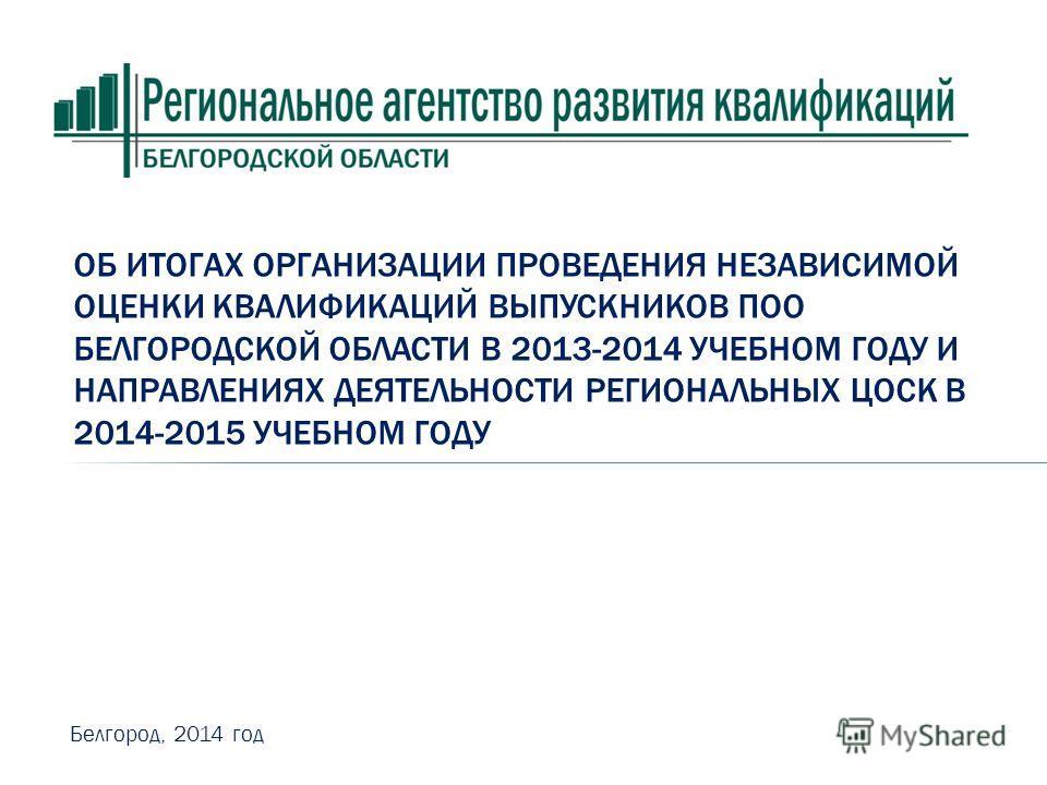 ОБ ИТОГАХ ОРГАНИЗАЦИИ ПРОВЕДЕНИЯ НЕЗАВИСИМОЙ ОЦЕНКИ КВАЛИФИКАЦИЙ ВЫПУСКНИКОВ ПОО БЕЛГОРОДСКОЙ ОБЛАСТИ В 2013-2014 УЧЕБНОМ ГОДУ И НАПРАВЛЕНИЯХ ДЕЯТЕЛЬНОСТИ РЕГИОНАЛЬНЫХ ЦОСК В 2014-2015 УЧЕБНОМ ГОДУ Белгород, 2014 год