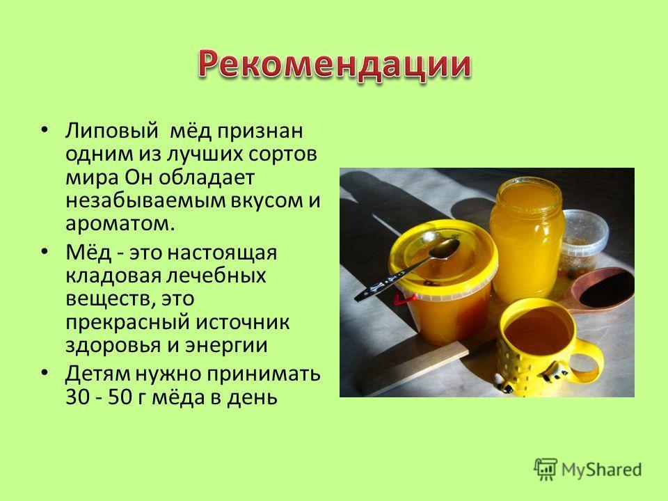 Липовый мёд признан одним из лучших сортов мира Он обладает незабываемым вкусом и ароматом. Мёд - это настоящая кладовая лечебных веществ, это прекрасный источник здоровья и энергии Детям нужно принимать 30 - 50 г мёда в день