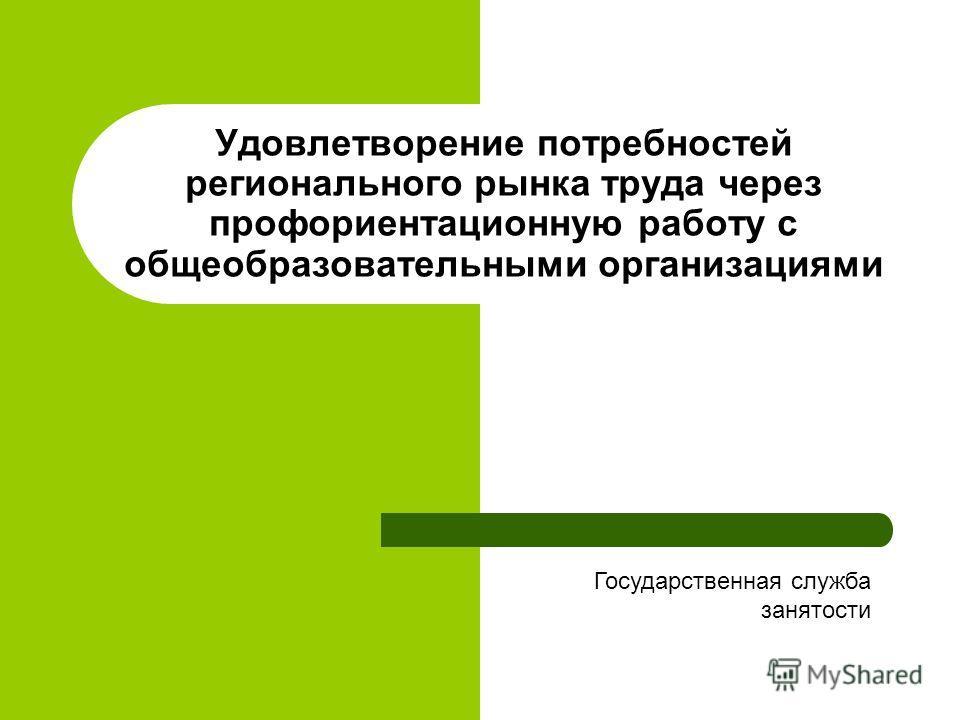 Удовлетворение потребностей регионального рынка труда через профориентационную работу с общеобразовательными организациями Государственная служба занятости