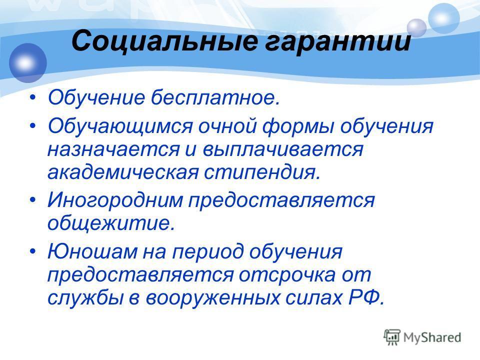 Социальные гарантии Обучение бесплатное. Обучающимся очной формы обучения назначается и выплачивается академическая стипендия. Иногородним предоставляется общежитие. Юношам на период обучения предоставляется отсрочка от службы в вооруженных силах РФ.
