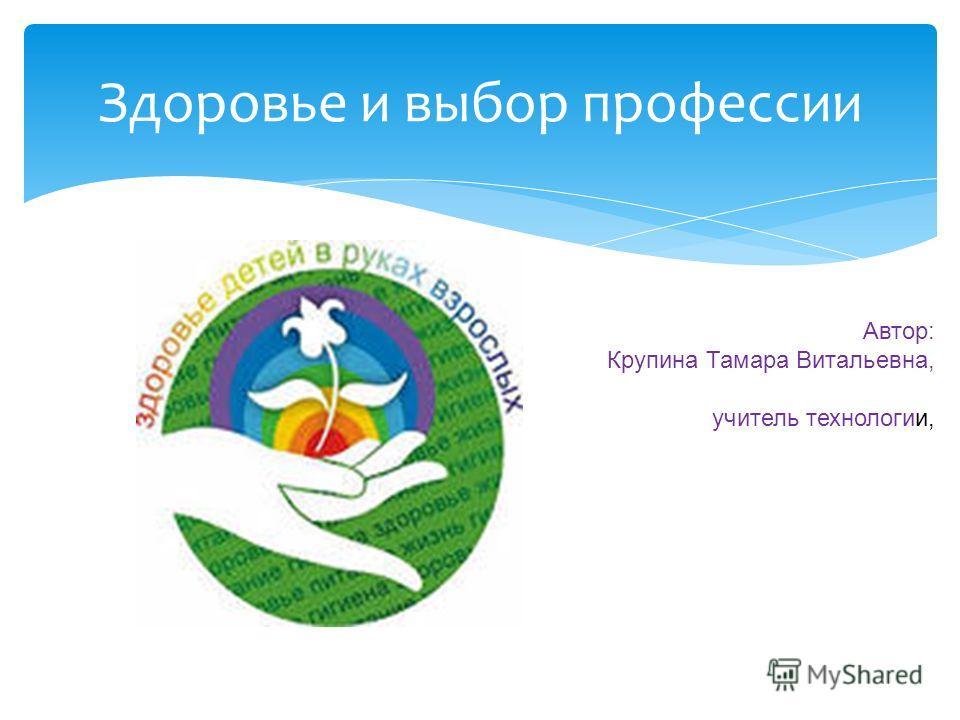 Здоровье и выбор профессии Автор: Крупина Тамара Витальевна, учитель технологии,
