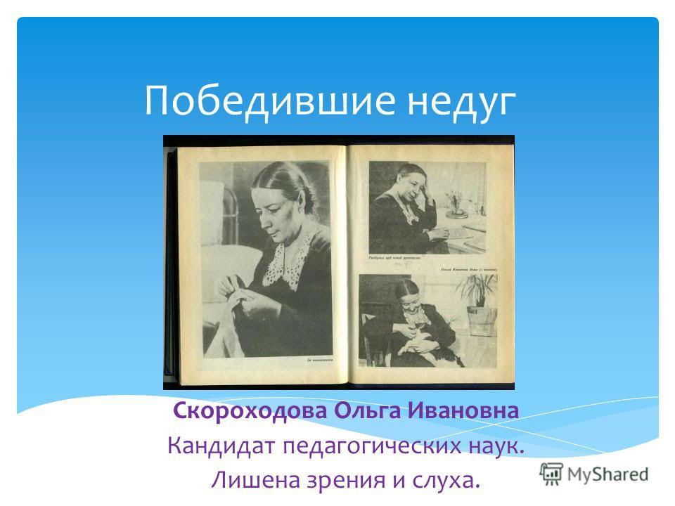 Победившие недуг Скороходова Ольга Ивановна Кандидат педагогических наук. Лишена зрения и слуха.