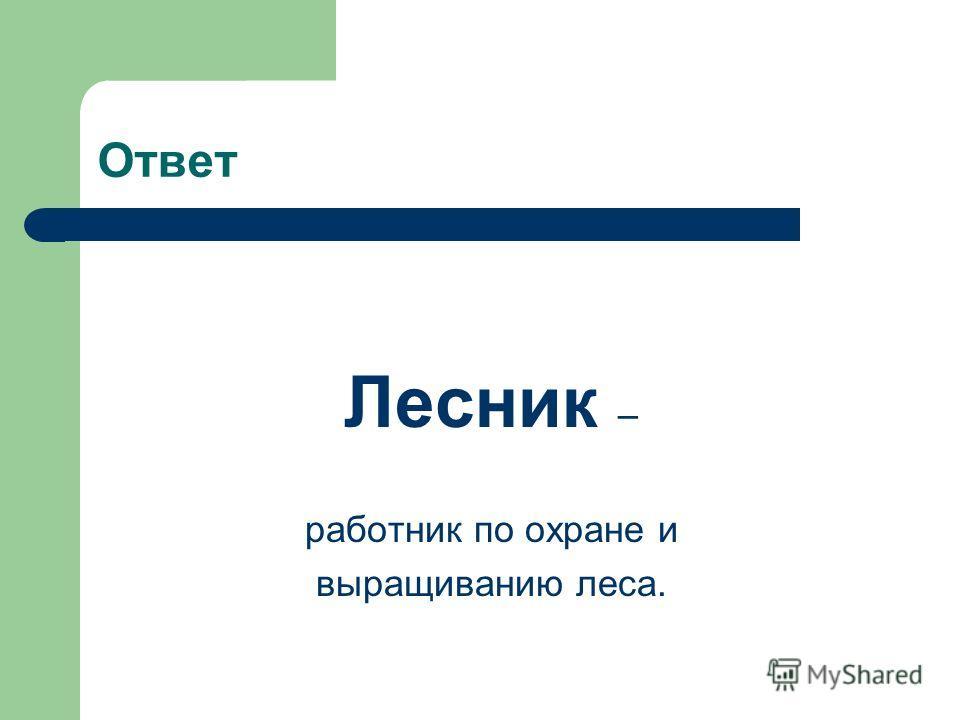 Ответ Лесник – работник по охране и выращиванию леса.