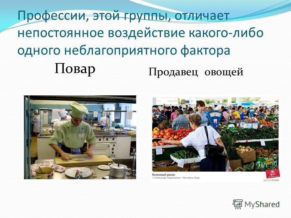 Профессии, этой группы, отличает непостоянное воздействие какого-либо одного неблагоприятного фактора Повар Продавец овощей