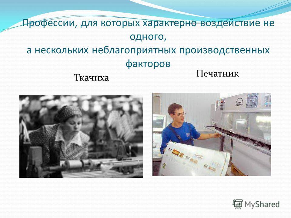 Профессии, для которых характерно воздействие не одного, а нескольких неблагоприятных производственных факторов Ткачиха Печатник