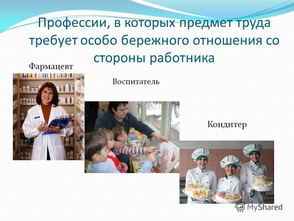 Профессии, в которых предмет труда требует особо бережного отношения со стороны работника Фармацевт Кондитер Воспитатель