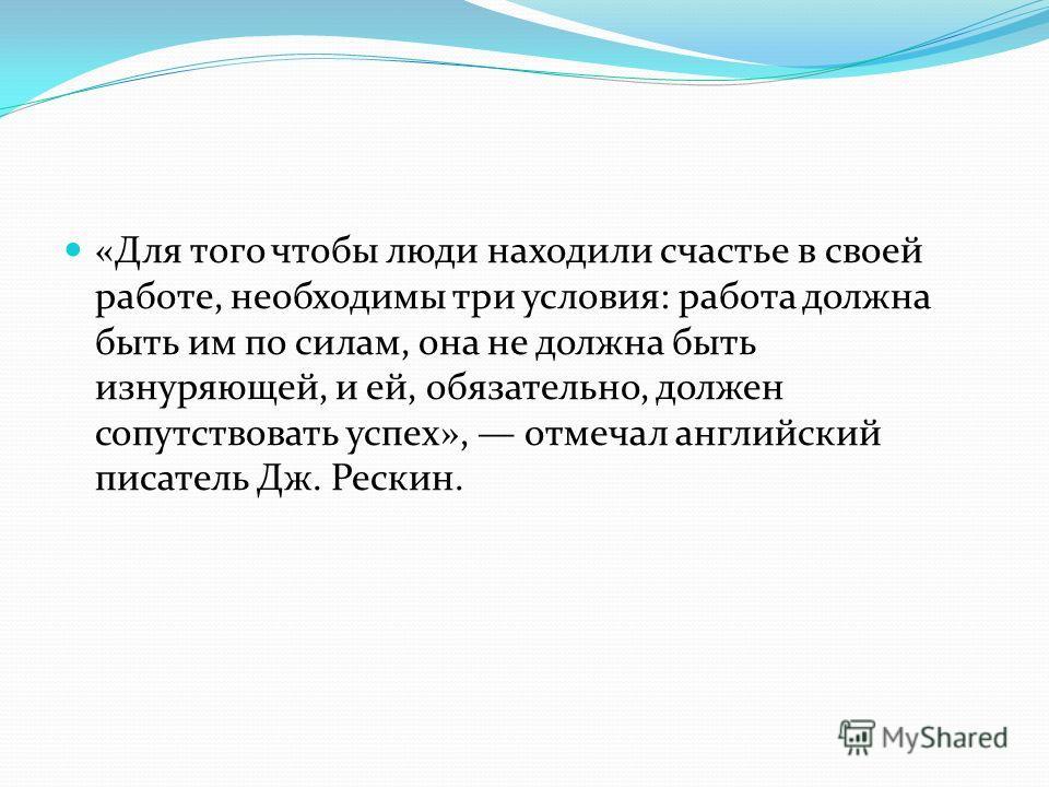 «Для того чтобы люди находили счастье в своей работе, необходимы три условия: работа должна быть им по силам, она не должна быть изнуряющей, и ей, обязательно, должен сопутствовать успех», отмечал английский писатель Дж. Рескин.