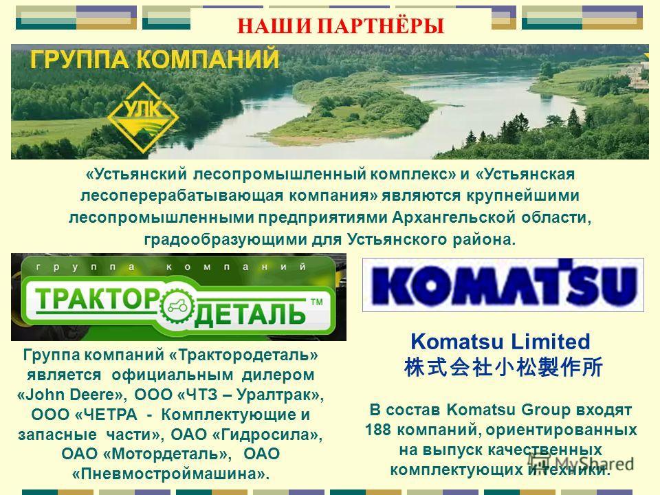 Группа компаний «Трактородеталь» является официальным дилером «John Deere», ООО «ЧТЗ – Уралтрак», ООО «ЧЕТРА - Комплектующие и запасные части», ОАО «Гидросила», ОАО «Мотордеталь», ОАО «Пневмостроймашина». Komatsu Limited В состав Komatsu Group входят