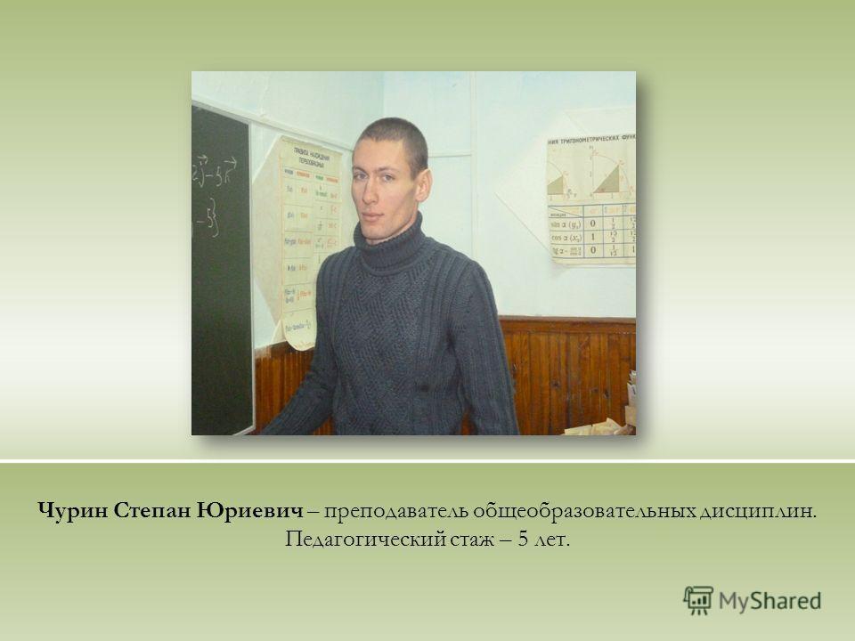Чурин Степан Юриевич – преподаватель общеобразовательных дисциплин. Педагогический стаж – 5 лет.