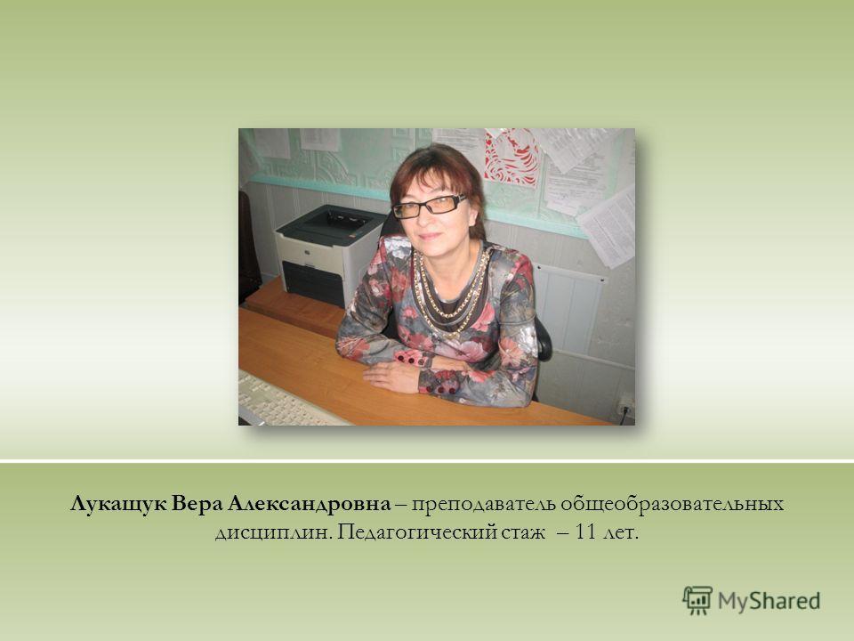 Лукащук Вера Александровна – преподаватель общеобразовательных дисциплин. Педагогический стаж – 11 лет.