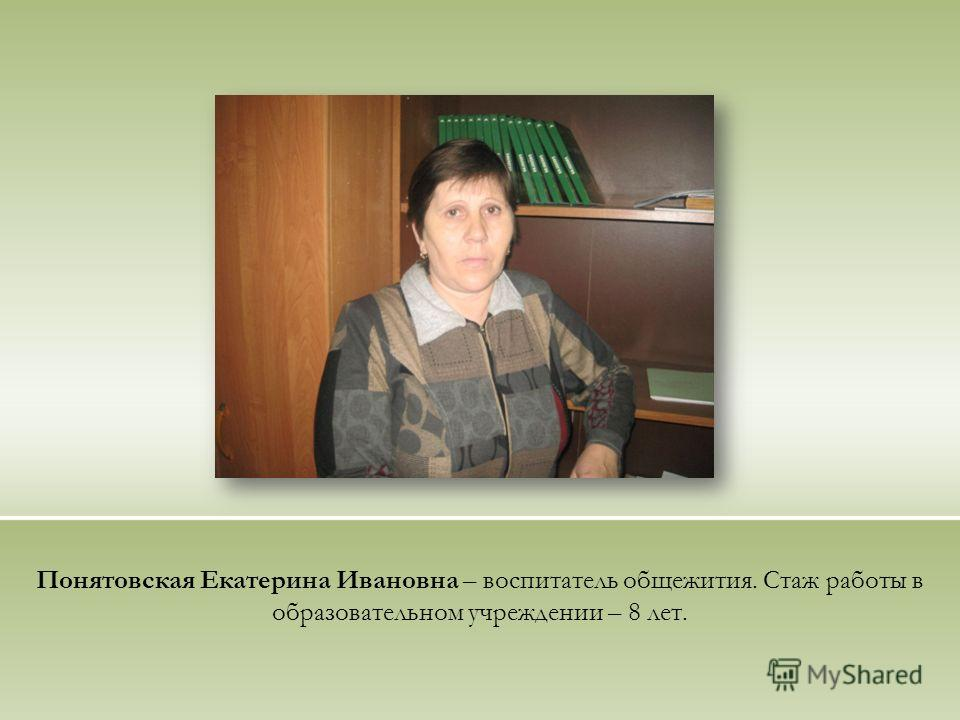 Понятовская Екатерина Ивановна – воспитатель общежития. Стаж работы в образовательном учреждении – 8 лет.