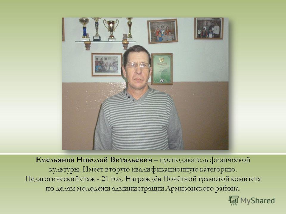 Емельянов Николай Витальевич – преподаватель физической культуры. Имеет вторую квалификационную категорию. Педагогический стаж - 21 год. Награждён Почётной грамотой комитета по делам молодёжи администрации Армизонского района.