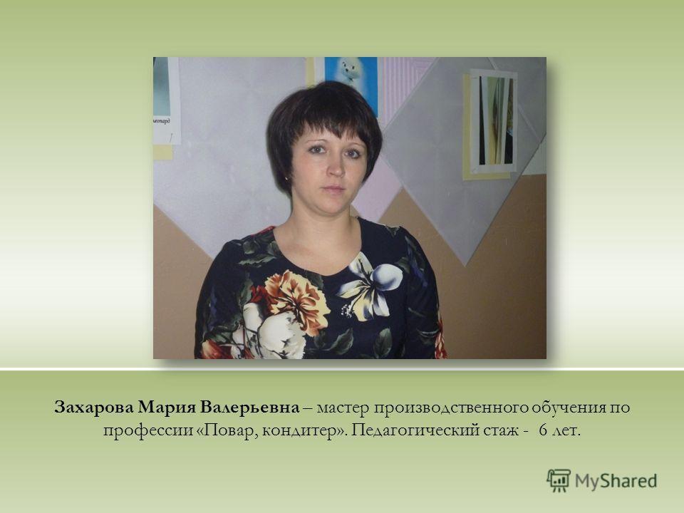 Захарова Мария Валерьевна – мастер производственного обучения по профессии «Повар, кондитер». Педагогический стаж - 6 лет.