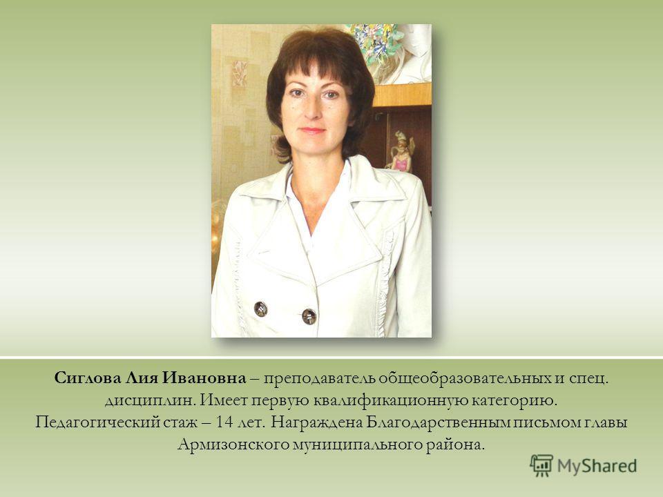Сиглова Лия Ивановна – преподаватель общеобразовательных и спец. дисциплин. Имеет первую квалификационную категорию. Педагогический стаж – 14 лет. Награждена Благодарственным письмом главы Армизонского муниципального района.