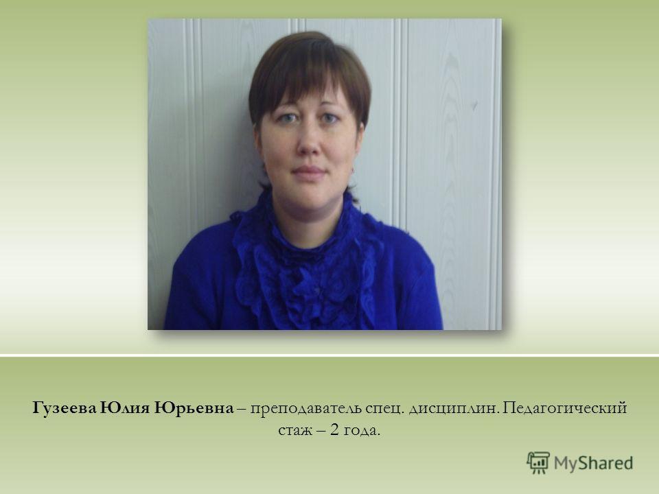 Гузеева Юлия Юрьевна – преподаватель спец. дисциплин. Педагогический стаж – 2 года.