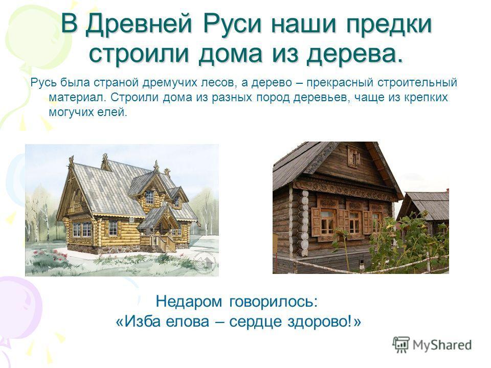 В Древней Руси наши предки строили дома из дерева. Русь была страной дремучих лесов, а дерево – прекрасный строительный материал. Строили дома из разных пород деревьев, чаще из крепких могучих елей. Недаром говорилось: «Изба елова – сердце здорово!»