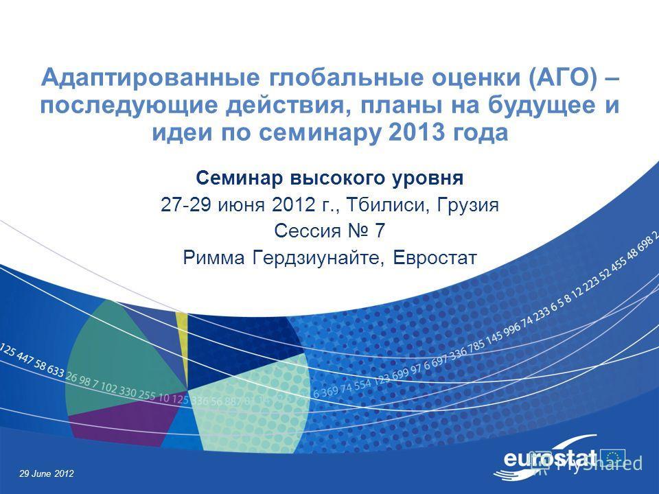 29 June 2012 Адаптированные глобальные оценки (АГО) – последующие действия, планы на будущее и идеи по семинару 2013 года Семинар высокого уровня 27-29 июня 2012 г., Тбилиси, Грузия Сессия 7 Римма Гердзиунайте, Евростат