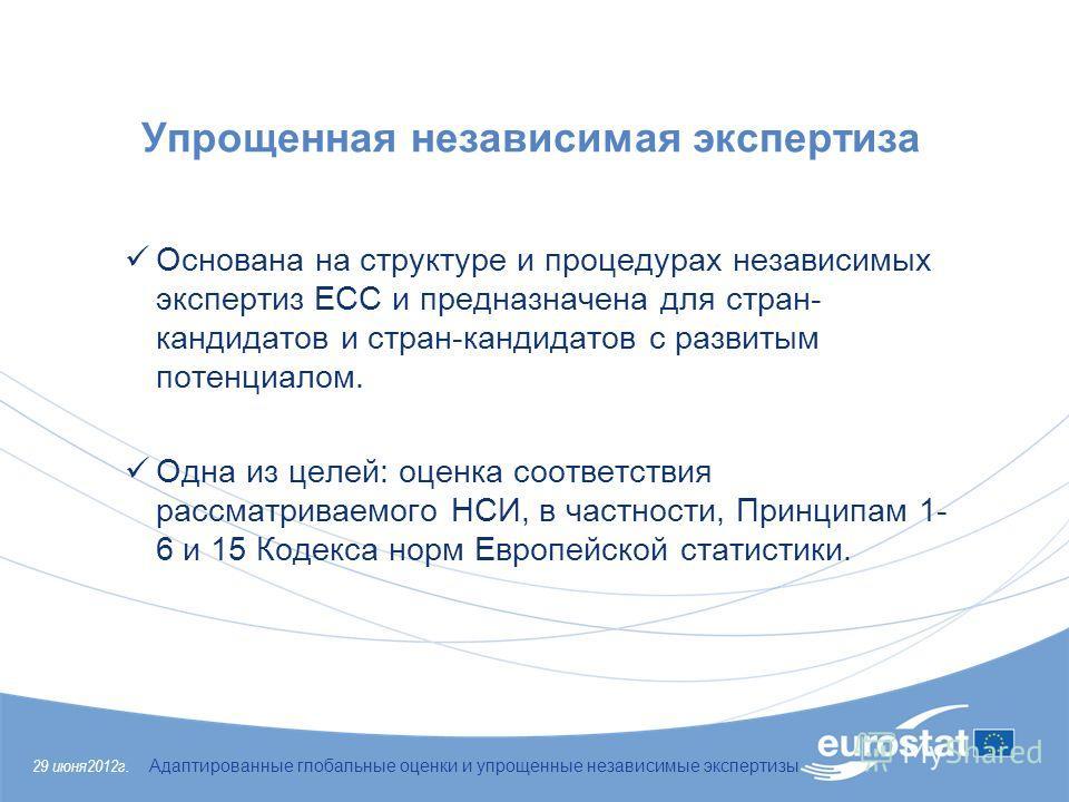 29 июня 2012 г. Адаптированные глобальные оценки и упрощенные независимые экспертизы Упрощенная независимая экспертиза Основана на структуре и процедурах независимых экспертиз ЕСС и предназначена для стран- кандидатов и стран-кандидатов с развитым по