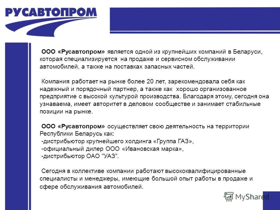 ООО «Русавтопром» является одной из крупнейших компаний в Беларуси, которая специализируется на продаже и сервисном обслуживании автомобилей, а также на поставках запасных частей. Компания работает на рынке более 20 лет, зарекомендовала себя как наде