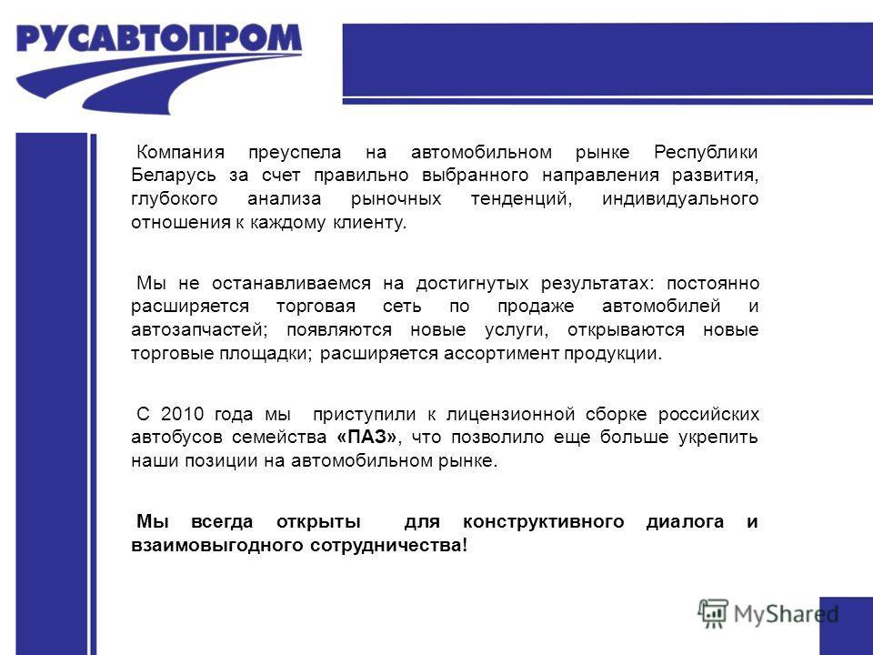 Компания преуспела на автомобильном рынке Республики Беларусь за счет правильно выбранного направления развития, глубокого анализа рыночных тенденций, индивидуального отношения к каждому клиенту. Мы не останавливаемся на достигнутых результатах: пост