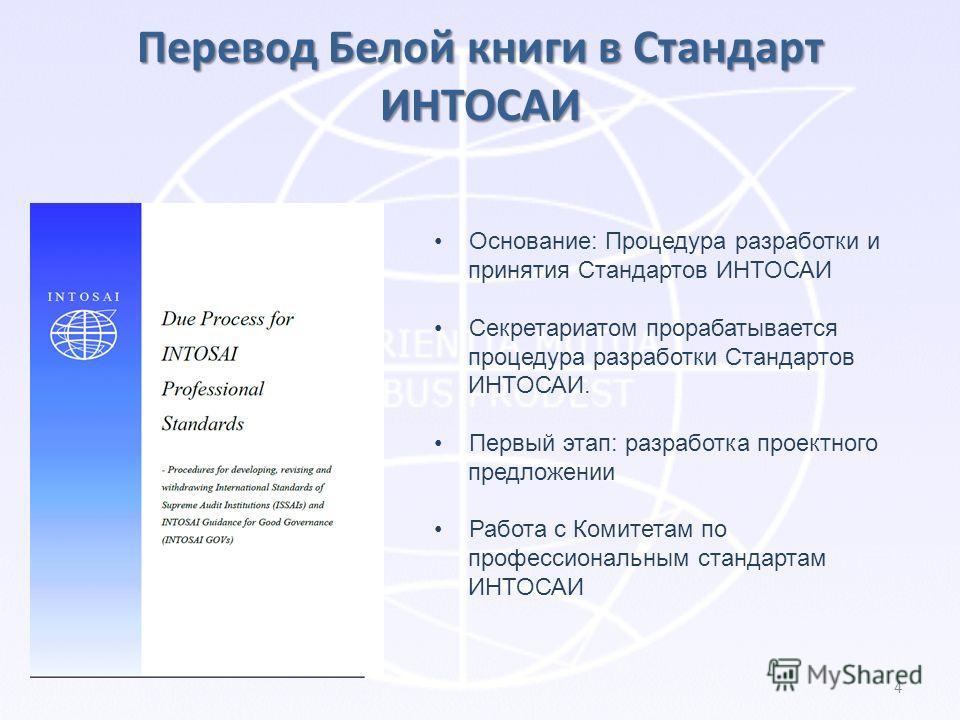 Перевод Белой книги в Стандарт ИНТОСАИ 4 Основание: Процедура разработки и принятия Стандартов ИНТОСАИ Секретариатом прорабатывается процедура разработки Стандартов ИНТОСАИ. Первый этап: разработка проектного предложении Работа с Комитетам по професс