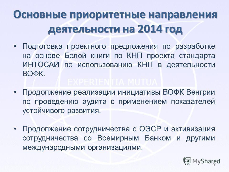 Основные приоритетные направления деятельности на 2014 год Подготовка проектного предложения по разработке на основе Белой книги по КНП проекта стандарта ИНТОСАИ по использованию КНП в деятельности ВОФК. Продолжение реализации инициативы ВОФК Венгрии