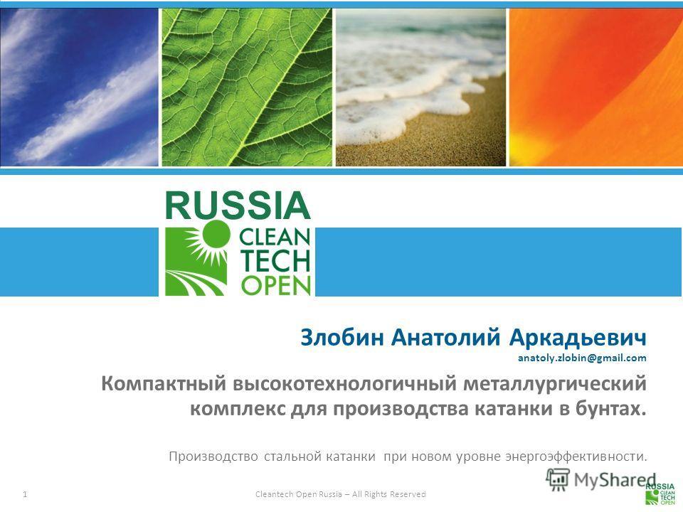 1 Cleantech Open Russia – All Rights Reserved RUSSIA Злобин Анатолий Аркадьевич anatoly.zlobin@gmail.com Компактный высокотехнологичный металлургический комплекс для производства катанки в бунтах. Производство стальной катанки при новом уровне энерго