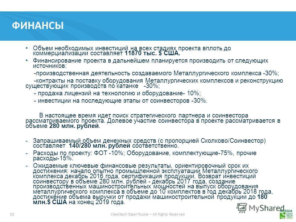 10 Cleantech Open Russia – All Rights Reserved ФИНАНСЫ Объем необходимых инвестиций на всех стадиях проекта вплоть до коммерциализации составляет 11870 тыс. $ США. Финансирование проекта в дальнейшем планируется производить от следующих источников: -