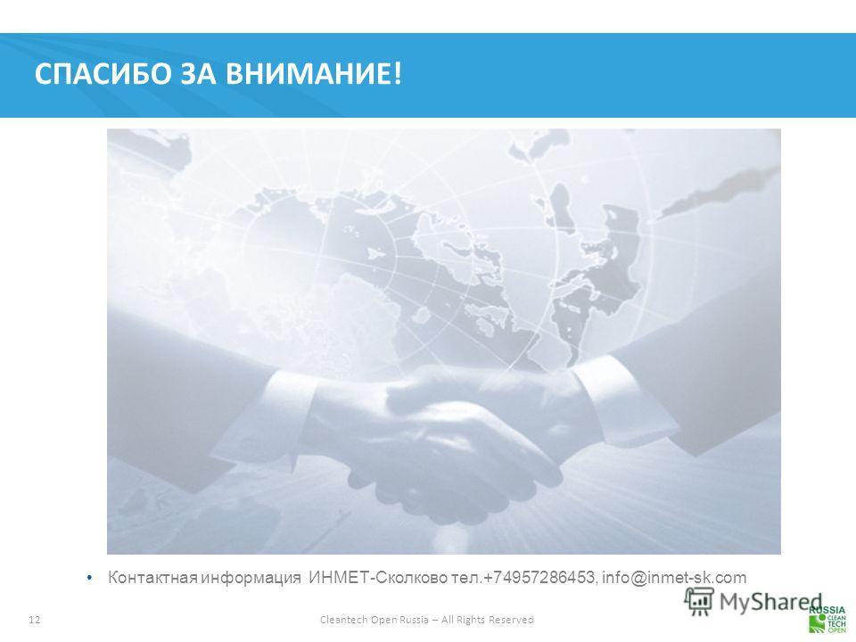 12 Cleantech Open Russia – All Rights Reserved СПАСИБО ЗА ВНИМАНИЕ! Контактная информация ИНМЕТ-Сколково тел.+74957286453, info@inmet-sk.com